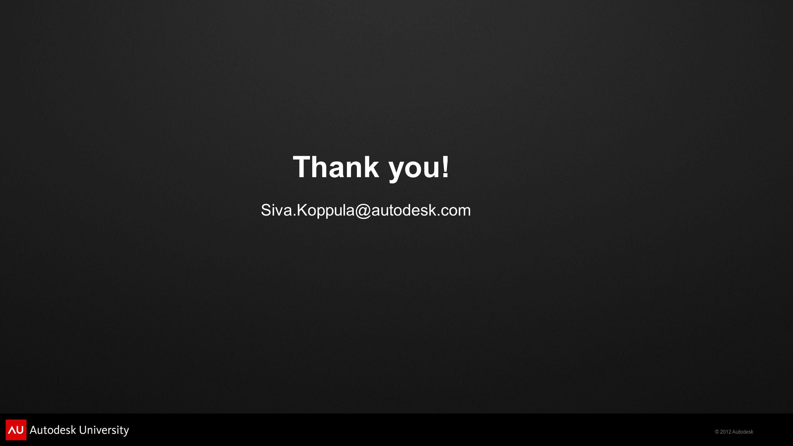 © 2012 Autodesk Thank you! Siva.Koppula@autodesk.com