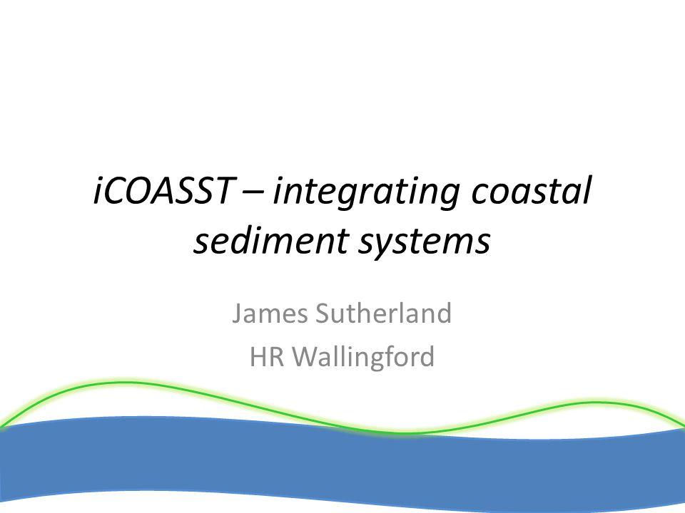 iCOASST – integrating coastal sediment systems James Sutherland HR Wallingford