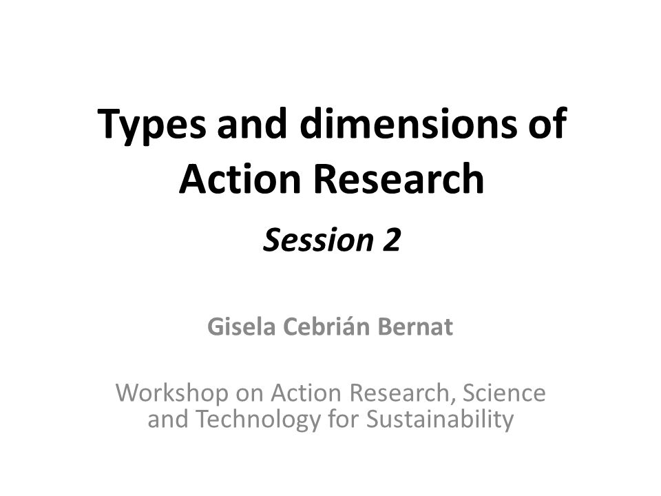 Types and dimensions of Action Research Session 2 Gisela Cebrián Bernat Workshop on Action Research, Science and Technology for Sustainability