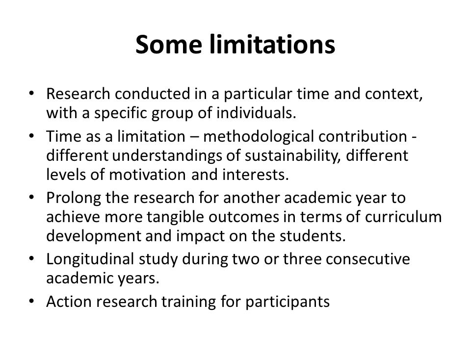 Some limitations Research conducted in a particular time and context, with a specific group of individuals.
