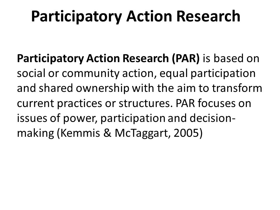Participatory Action Research (PAR) is based on social or community action, equal participation and shared ownership with the aim to transform current practices or structures.