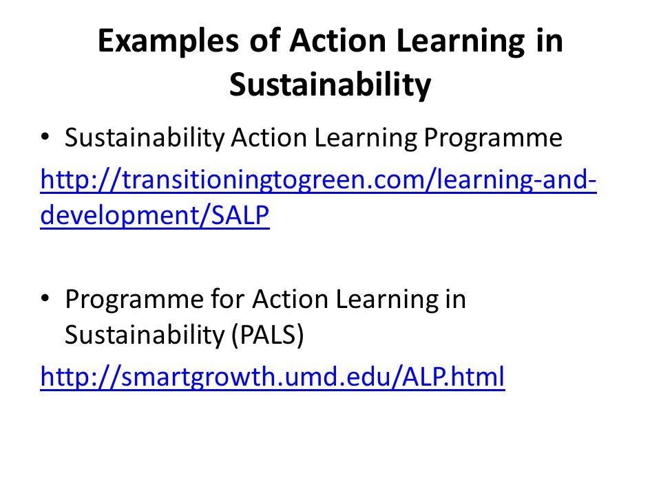 Examples of Action Learning in Sustainability Sustainability Action Learning Programme http://transitioningtogreen.com/learning-and- development/SALP Programme for Action Learning in Sustainability (PALS) http://smartgrowth.umd.edu/ALP.html