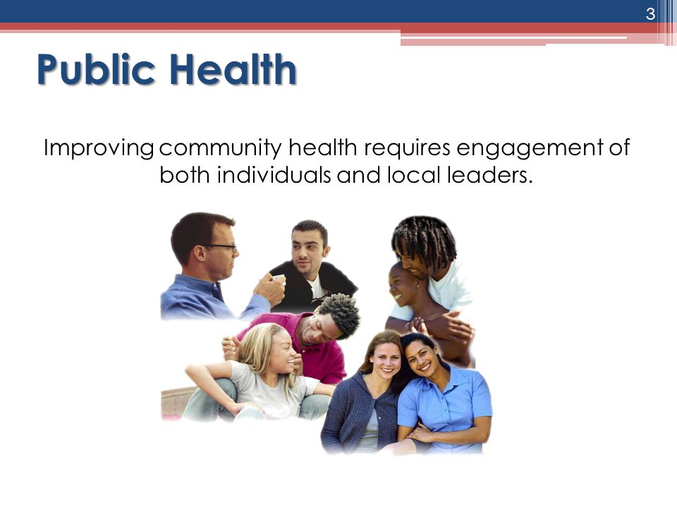 Public Health Improving community health requires engagement of both individuals and local leaders. 3