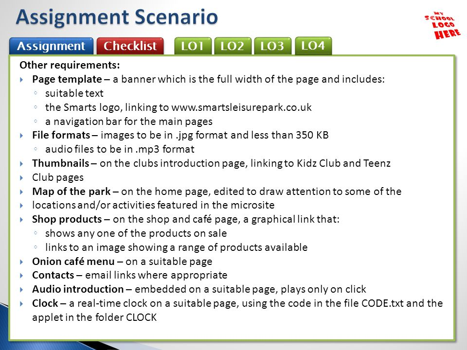 LO3 Checklist LO2 Assignment LO1 Other requirements:  Page template – a banner which is the full width of the page and includes: ◦ suitable text ◦ the Smarts logo, linking to www.smartsleisurepark.co.uk ◦ a navigation bar for the main pages  File formats – images to be in.jpg format and less than 350 KB ◦ audio files to be in.mp3 format  Thumbnails – on the clubs introduction page, linking to Kidz Club and Teenz  Club pages  Map of the park – on the home page, edited to draw attention to some of the  locations and/or activities featured in the microsite  Shop products – on the shop and café page, a graphical link that: ◦ shows any one of the products on sale ◦ links to an image showing a range of products available  Onion café menu – on a suitable page  Contacts – email links where appropriate  Audio introduction – embedded on a suitable page, plays only on click  Clock – a real-time clock on a suitable page, using the code in the file CODE.txt and the applet in the folder CLOCK Other requirements:  Page template – a banner which is the full width of the page and includes: ◦ suitable text ◦ the Smarts logo, linking to www.smartsleisurepark.co.uk ◦ a navigation bar for the main pages  File formats – images to be in.jpg format and less than 350 KB ◦ audio files to be in.mp3 format  Thumbnails – on the clubs introduction page, linking to Kidz Club and Teenz  Club pages  Map of the park – on the home page, edited to draw attention to some of the  locations and/or activities featured in the microsite  Shop products – on the shop and café page, a graphical link that: ◦ shows any one of the products on sale ◦ links to an image showing a range of products available  Onion café menu – on a suitable page  Contacts – email links where appropriate  Audio introduction – embedded on a suitable page, plays only on click  Clock – a real-time clock on a suitable page, using the code in the file CODE.txt and the applet in the folder CLOCK LO4