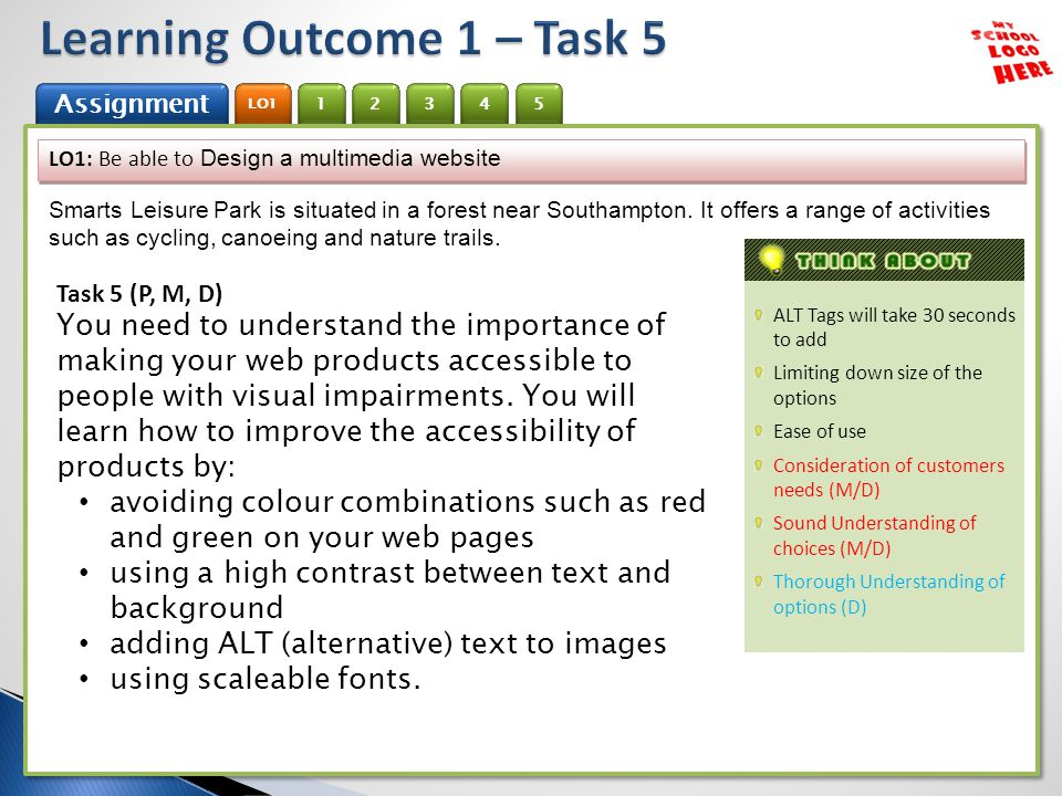 1 Assignment 2 LO1 3 4 5 1 Assignment 2 LO1 3 4 5 ALT Tags will take 30 seconds to add Limiting down size of the options Ease of use Consideration of customers needs (M/D) Sound Understanding of choices (M/D) Thorough Understanding of options (D) LO1: Be able to Design a multimedia website Smarts Leisure Park is situated in a forest near Southampton.