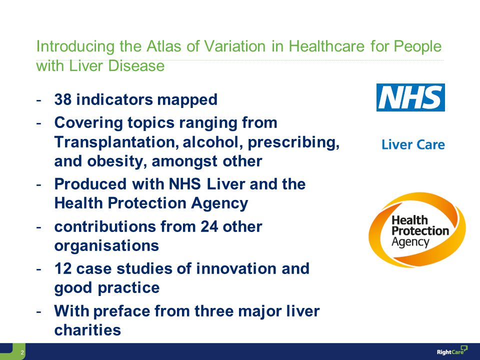 2 Introducing the Atlas of Variation in Healthcare for People with Liver Disease -38 indicators mapped -Covering topics ranging from Transplantation, alcohol, prescribing, and obesity, amongst other -Produced with NHS Liver and the Health Protection Agency -contributions from 24 other organisations -12 case studies of innovation and good practice -With preface from three major liver charities
