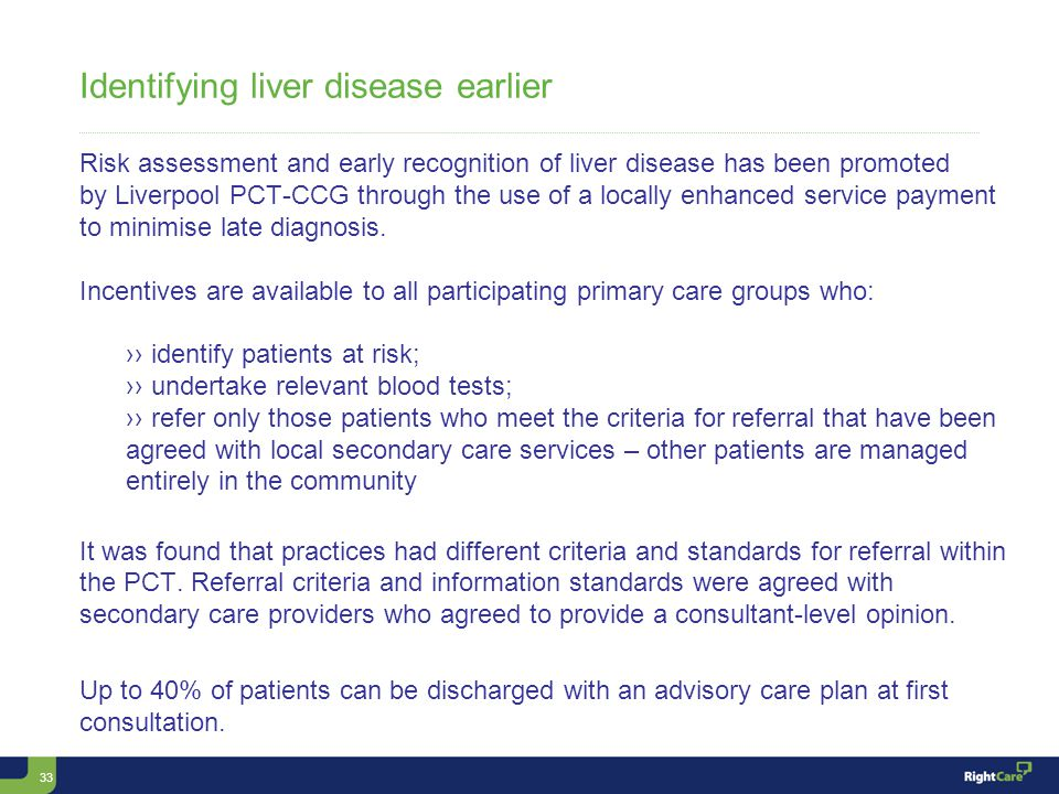 33 Identifying liver disease earlier Risk assessment and early recognition of liver disease has been promoted by Liverpool PCT-CCG through the use of a locally enhanced service payment to minimise late diagnosis.