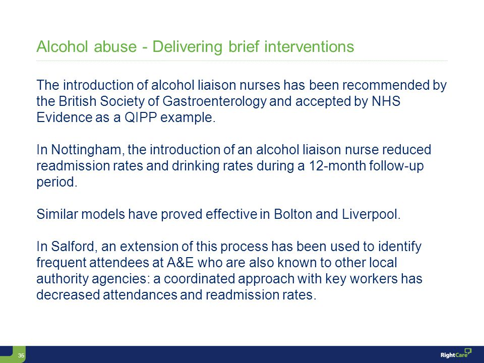 35 Alcohol abuse - Delivering brief interventions The introduction of alcohol liaison nurses has been recommended by the British Society of Gastroenterology and accepted by NHS Evidence as a QIPP example.