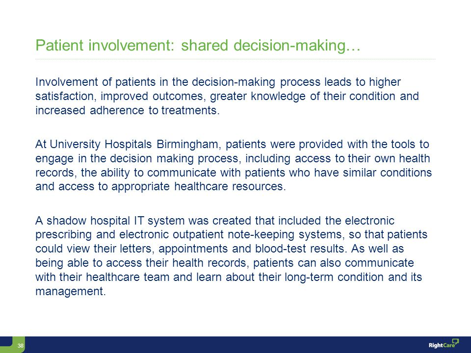 38 Patient involvement: shared decision-making… Involvement of patients in the decision-making process leads to higher satisfaction, improved outcomes, greater knowledge of their condition and increased adherence to treatments.