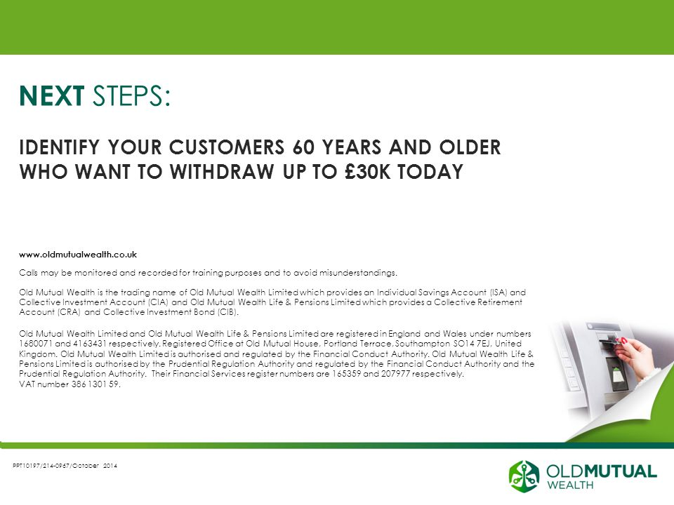 PPT10197/214-0967/October 2014 NEXT STEPS: IDENTIFY YOUR CUSTOMERS 60 YEARS AND OLDER WHO WANT TO WITHDRAW UP TO £30K TODAY www.oldmutualwealth.co.uk Calls may be monitored and recorded for training purposes and to avoid misunderstandings.