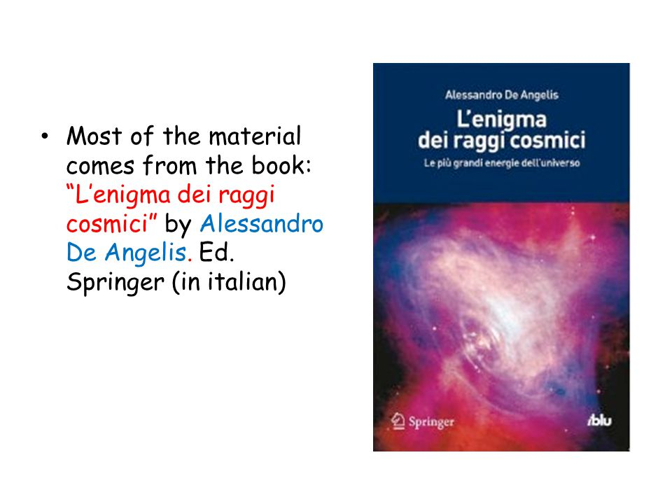 "Most of the material comes from the book: ""L'enigma dei raggi cosmici"" by Alessandro De Angelis. Ed. Springer (in italian)"