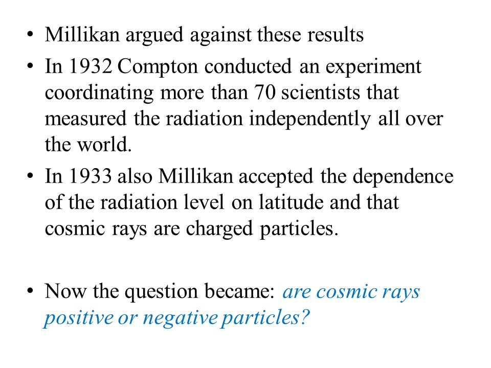 Millikan argued against these results In 1932 Compton conducted an experiment coordinating more than 70 scientists that measured the radiation indepen
