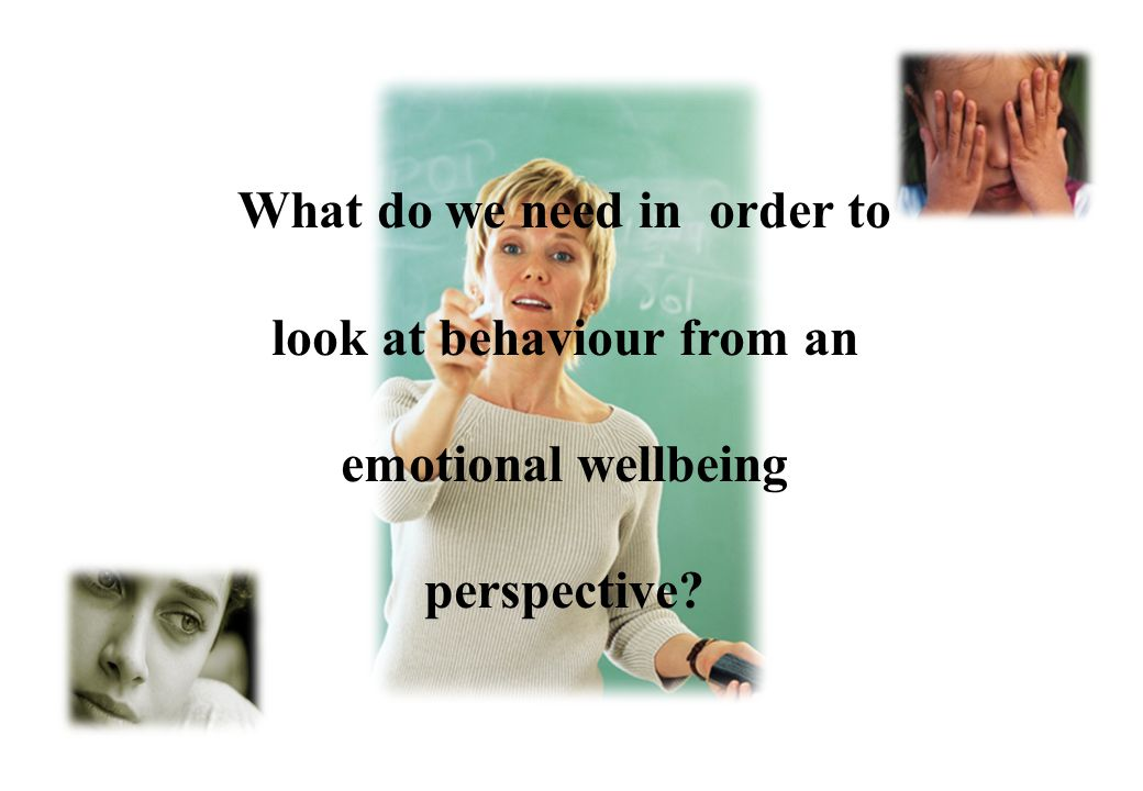 © Crown copyright 2005 Rationale for looking at Behaviour from an emotional wellbeing perspective Behaviour is a manifestation (i.e. outcome) of how w