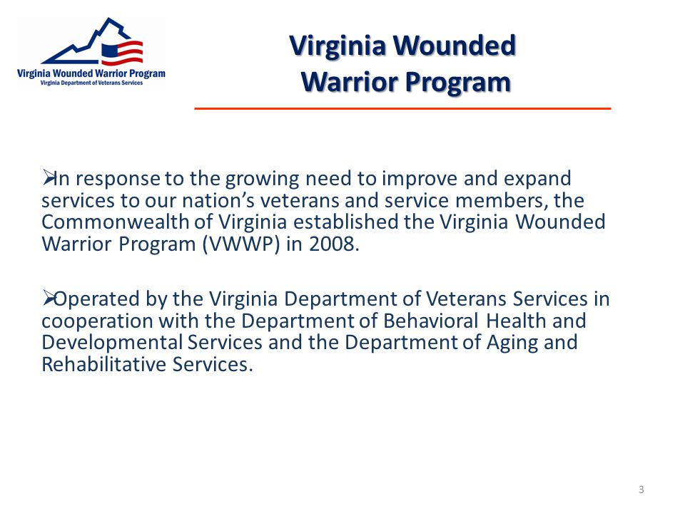 Virginia Wounded Warrior Program  In response to the growing need to improve and expand services to our nation's veterans and service members, the Commonwealth of Virginia established the Virginia Wounded Warrior Program (VWWP) in 2008.