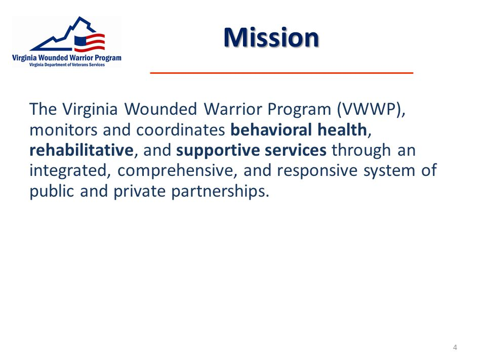 Mission The Virginia Wounded Warrior Program (VWWP), monitors and coordinates behavioral health, rehabilitative, and supportive services through an integrated, comprehensive, and responsive system of public and private partnerships.