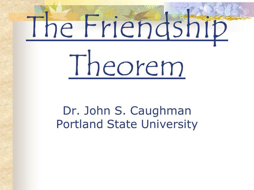 The Friendship Theorem Dr. John S. Caughman Portland State University