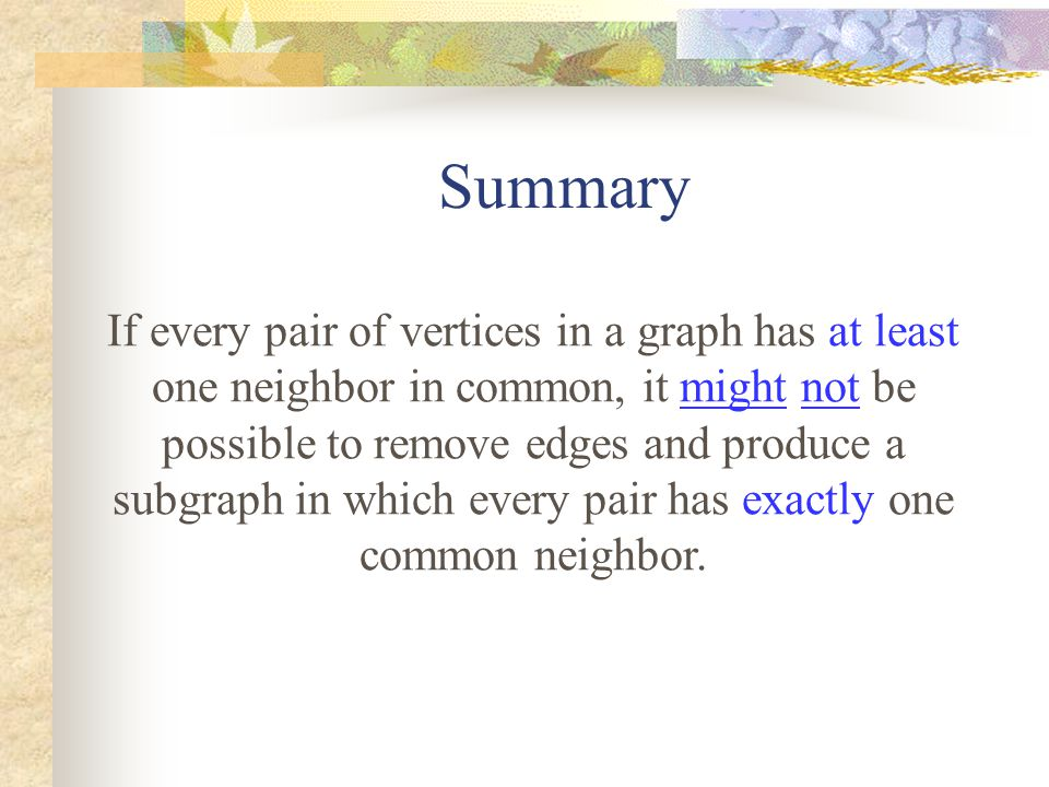 Summary If every pair of vertices in a graph has at least one neighbor in common, it might not be possible to remove edges and produce a subgraph in which every pair has exactly one common neighbor.