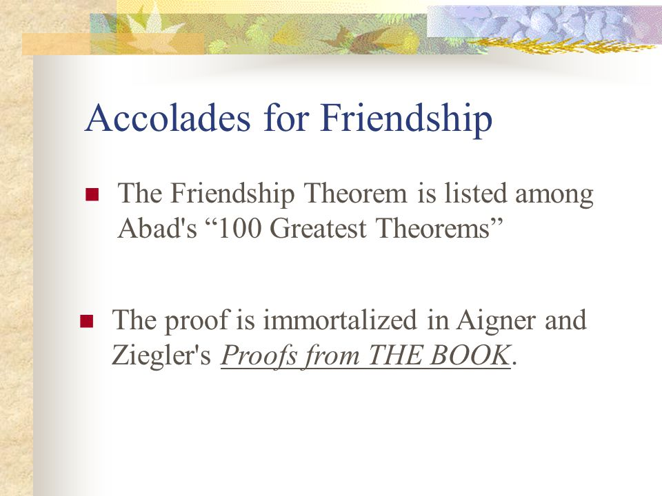 Accolades for Friendship The Friendship Theorem is listed among Abad s 100 Greatest Theorems The proof is immortalized in Aigner and Ziegler s Proofs from THE BOOK.