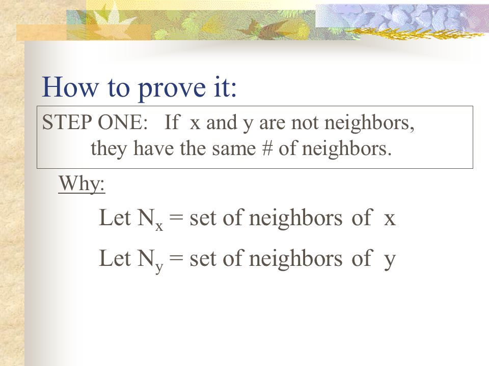 How to prove it: STEP ONE: If x and y are not neighbors, they have the same # of neighbors.