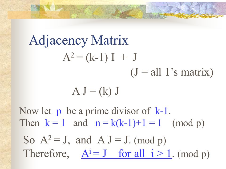 Adjacency Matrix A 2 = (k-1) I + J (J = all 1's matrix) A J = (k) J Now let p be a prime divisor of k-1.