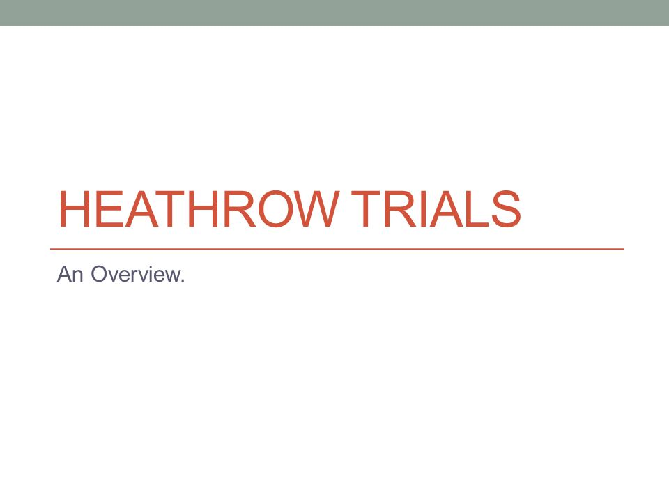 HEATHROW TRIALS An Overview.