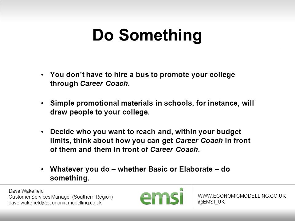 Do Something WWW.ECONOMICMODELLING.CO.UK @EMSI_UK Dave Wakefield Customer Services Manager (Southern Region) dave.wakefield@economicmodelling.co.uk You don't have to hire a bus to promote your college through Career Coach.
