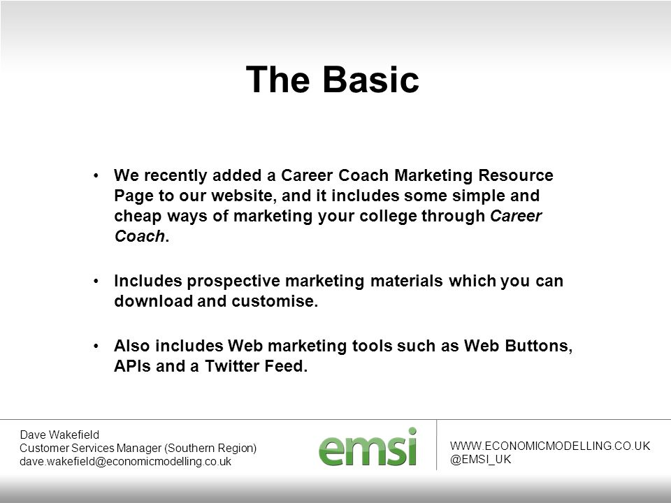 WWW.ECONOMICMODELLING.CO.UK @EMSI_UK The Basic Dave Wakefield Customer Services Manager (Southern Region) dave.wakefield@economicmodelling.co.uk We recently added a Career Coach Marketing Resource Page to our website, and it includes some simple and cheap ways of marketing your college through Career Coach.