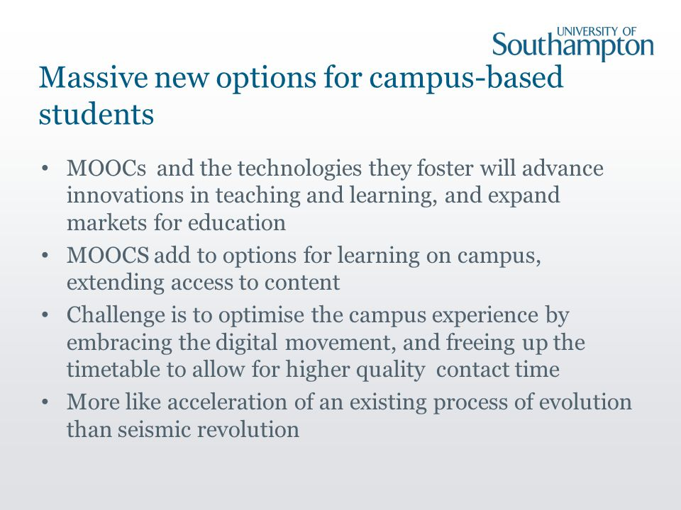 Massive new options for campus-based students MOOCs and the technologies they foster will advance innovations in teaching and learning, and expand markets for education MOOCS add to options for learning on campus, extending access to content Challenge is to optimise the campus experience by embracing the digital movement, and freeing up the timetable to allow for higher quality contact time More like acceleration of an existing process of evolution than seismic revolution