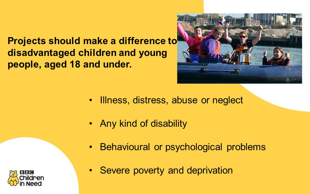 Illness, distress, abuse or neglect Any kind of disability Behavioural or psychological problems Severe poverty and deprivation Projects should make a difference to disadvantaged children and young people, aged 18 and under.