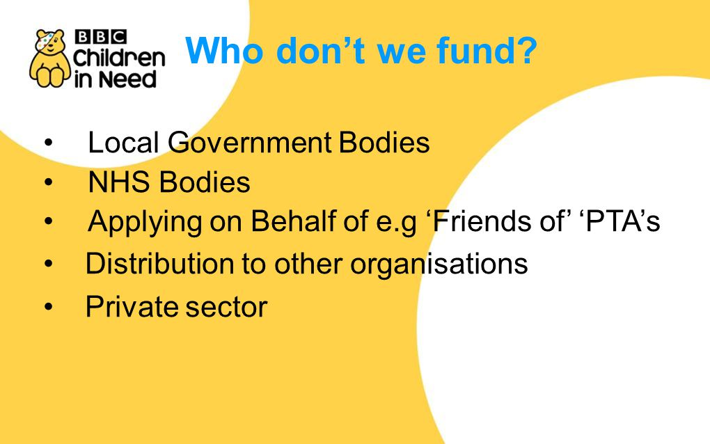 Local Government Bodies NHS Bodies Applying on Behalf of e.g 'Friends of' 'PTA's Distribution to other organisations Private sector Who don't we fund?