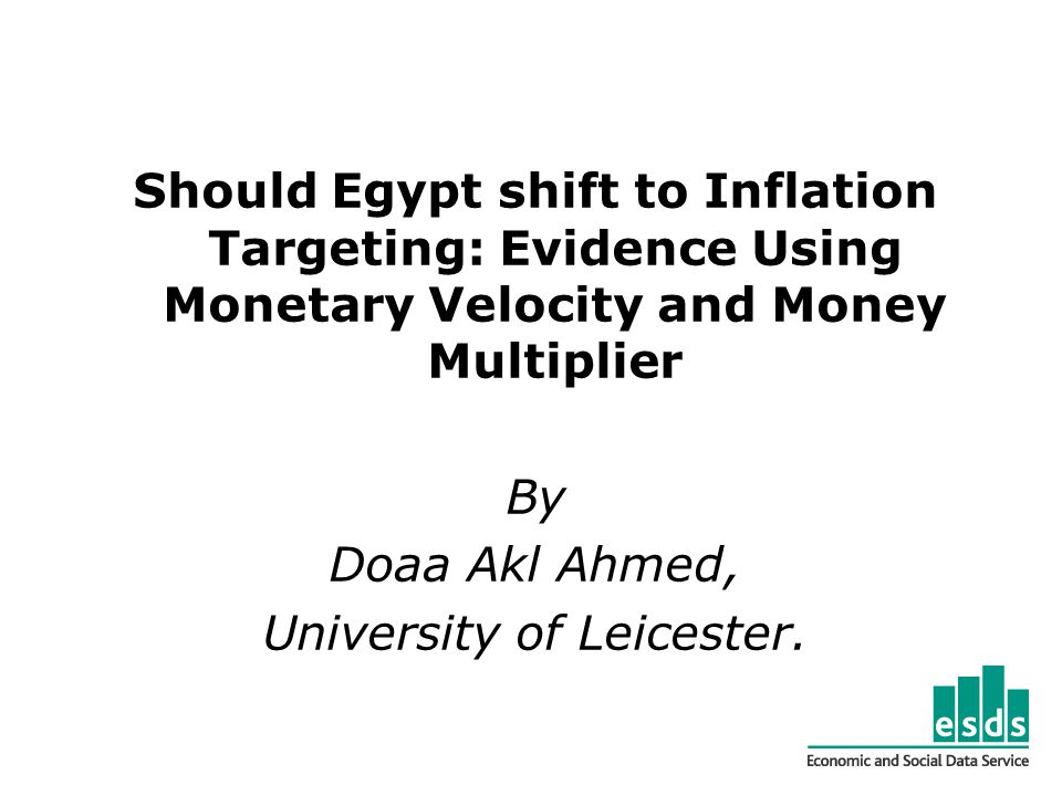 Should Egypt shift to Inflation Targeting: Evidence Using Monetary Velocity and Money Multiplier By Doaa Akl Ahmed, University of Leicester.