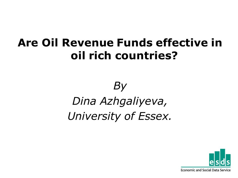 Are Oil Revenue Funds effective in oil rich countries By Dina Azhgaliyeva, University of Essex.