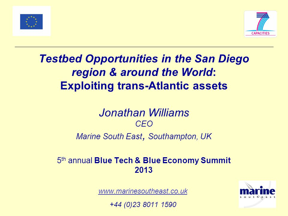 Testbed Opportunities in the San Diego region & around the World: Exploiting trans-Atlantic assets Jonathan Williams CEO Marine South East, Southampton, UK 5 th annual Blue Tech & Blue Economy Summit 2013 www.marinesoutheast.co.uk +44 (0)23 8011 1590