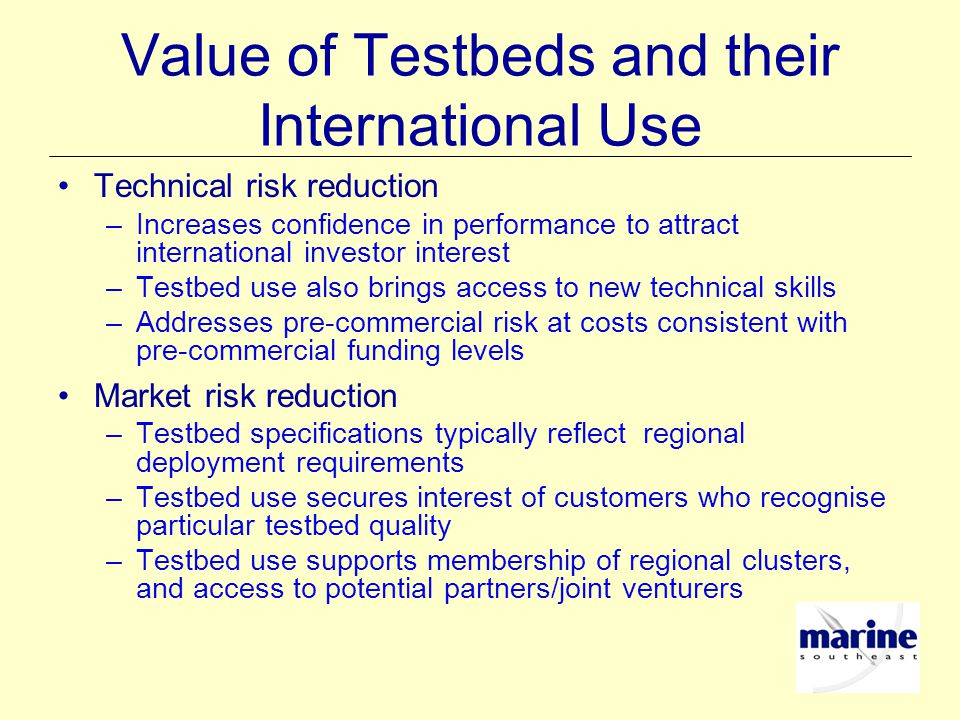 Value of Testbeds and their International Use Technical risk reduction –Increases confidence in performance to attract international investor interest –Testbed use also brings access to new technical skills –Addresses pre-commercial risk at costs consistent with pre-commercial funding levels Market risk reduction –Testbed specifications typically reflect regional deployment requirements –Testbed use secures interest of customers who recognise particular testbed quality –Testbed use supports membership of regional clusters, and access to potential partners/joint venturers
