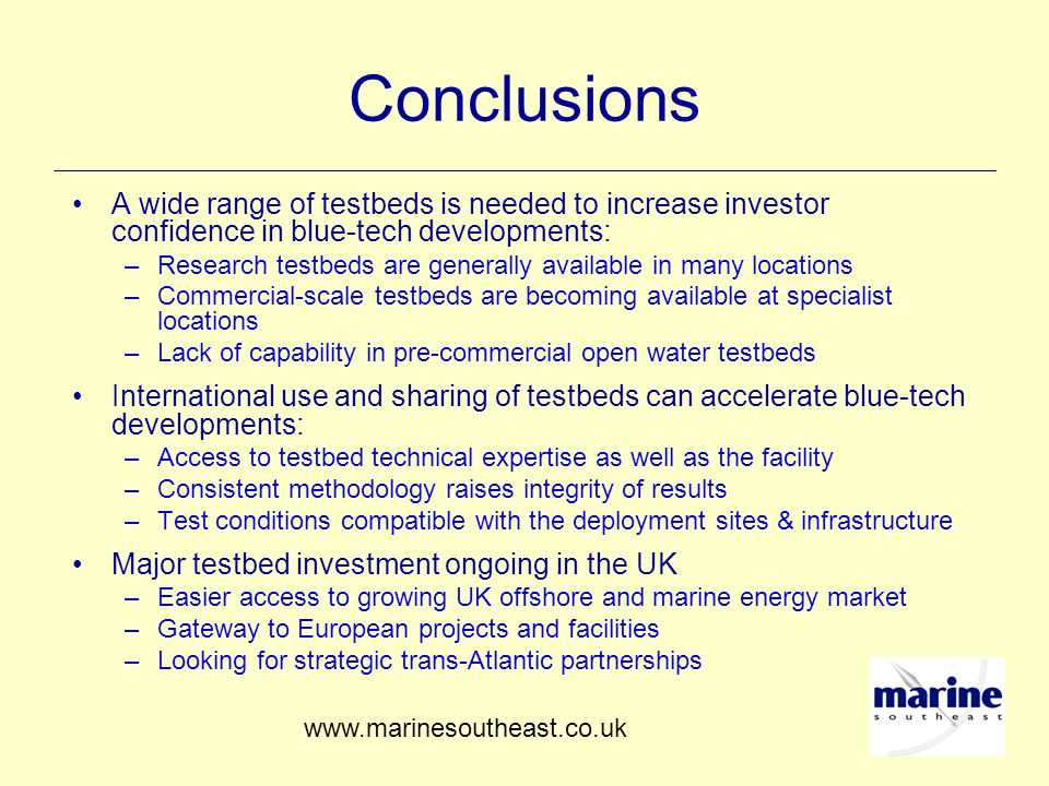 Conclusions A wide range of testbeds is needed to increase investor confidence in blue-tech developments: –Research testbeds are generally available in many locations –Commercial-scale testbeds are becoming available at specialist locations –Lack of capability in pre-commercial open water testbeds International use and sharing of testbeds can accelerate blue-tech developments: –Access to testbed technical expertise as well as the facility –Consistent methodology raises integrity of results –Test conditions compatible with the deployment sites & infrastructure Major testbed investment ongoing in the UK –Easier access to growing UK offshore and marine energy market –Gateway to European projects and facilities –Looking for strategic trans-Atlantic partnerships www.marinesoutheast.co.uk