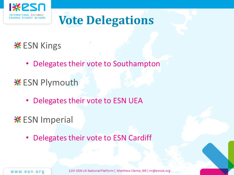 Vote Delegations ESN Kings Delegates their vote to Southampton ESN Plymouth Delegates their vote to ESN UEA ESN Imperial Delegates their vote to ESN Cardiff 11th ESN UK National Platform | Matthew Clemo, NR | nr@esnuk.org
