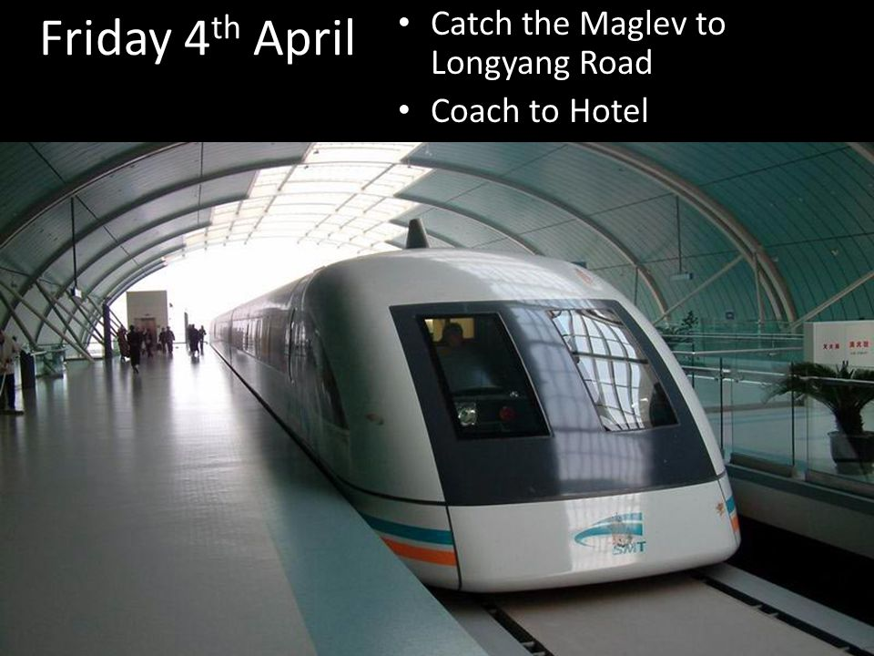 Friday 4 th April Catch the Maglev to Longyang Road Coach to Hotel