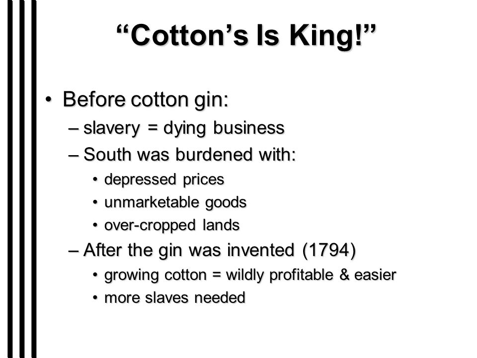 """Cotton's Is King!"" Before cotton gin:Before cotton gin: –slavery = dying business –South was burdened with: depressed pricesdepressed prices unmarket"