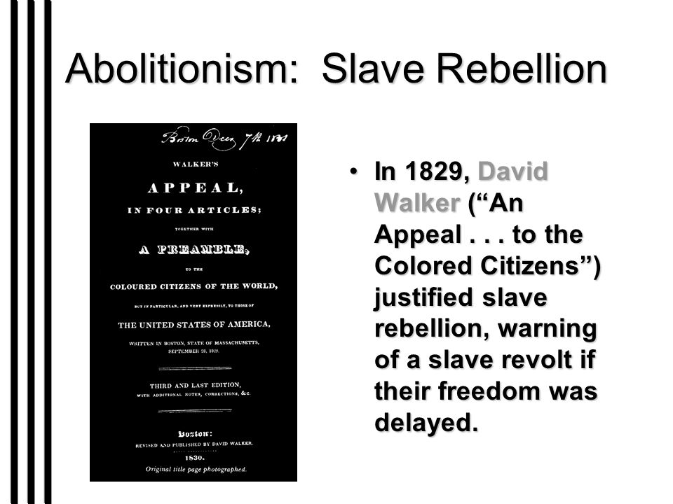 "Abolitionism: Slave Rebellion In 1829, David Walker (""An Appeal... to the Colored Citizens"") justified slave rebellion, warning of a slave revolt if t"