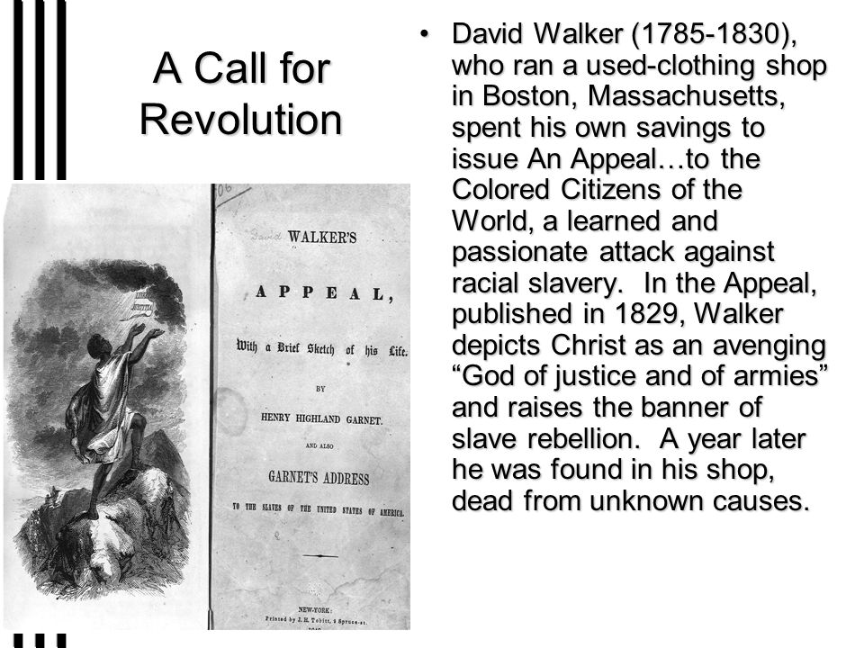 A Call for Revolution David Walker (1785-1830), who ran a used-clothing shop in Boston, Massachusetts, spent his own savings to issue An Appeal…to the