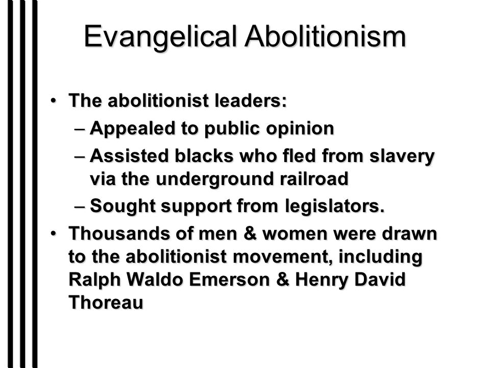 Evangelical Abolitionism The abolitionist leaders:The abolitionist leaders: –Appealed to public opinion –Assisted blacks who fled from slavery via the