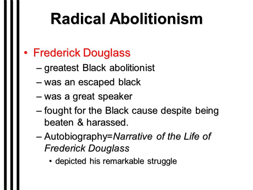Radical Abolitionism Frederick DouglassFrederick Douglass –greatest Black abolitionist –was an escaped black –was a great speaker –fought for the Blac