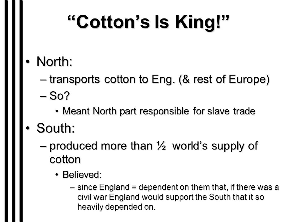 """Cotton's Is King!"" North:North: –transports cotton to Eng. (& rest of Europe) –So? Meant North part responsible for slave tradeMeant North part respo"