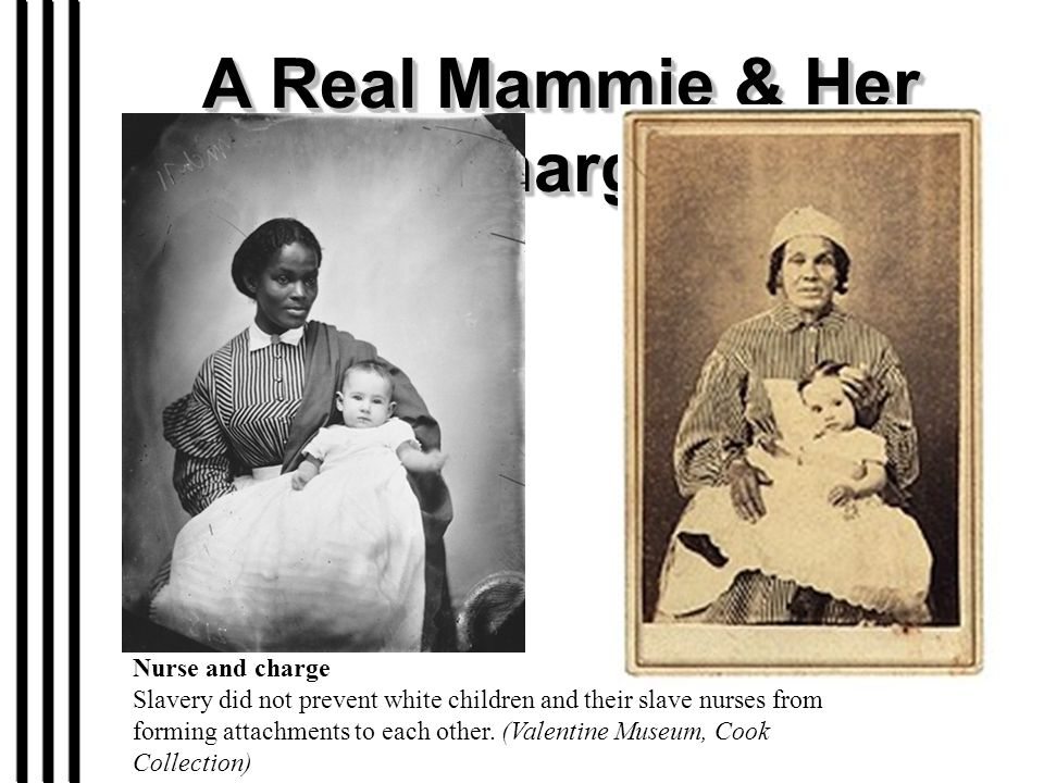 A Real Mammie & Her Charge Nurse and charge Slavery did not prevent white children and their slave nurses from forming attachments to each other. (Val