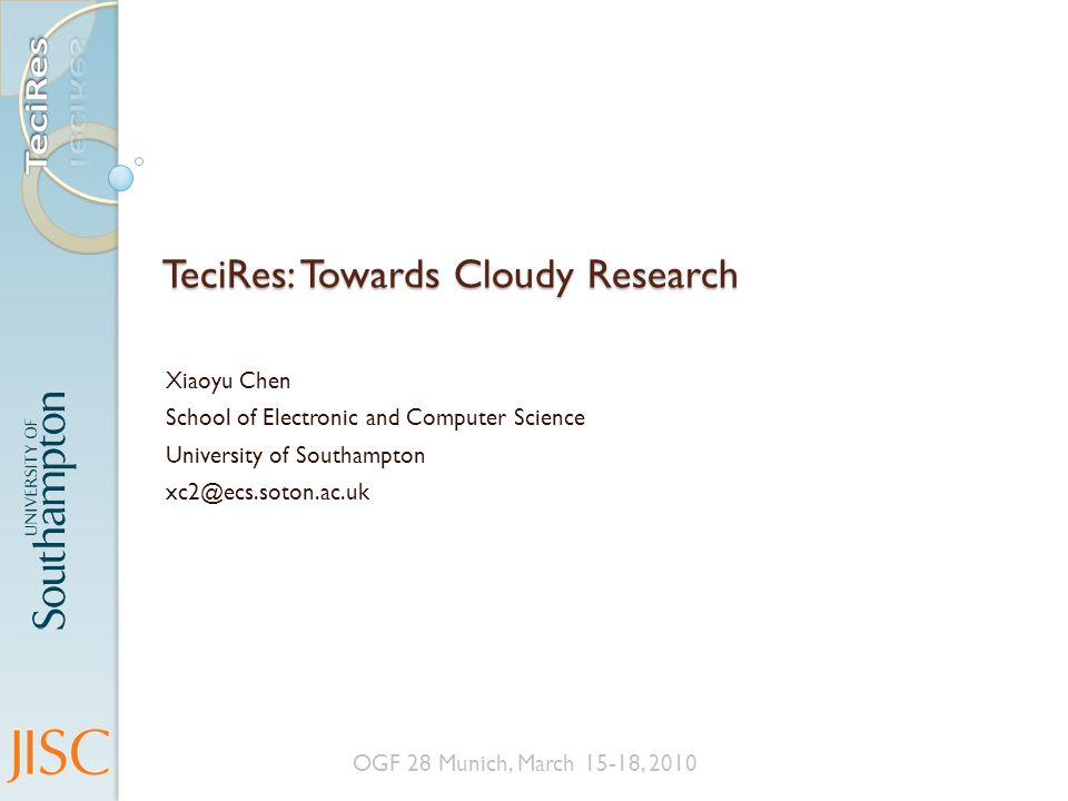 TeciRes: Towards Cloudy Research Xiaoyu Chen School of Electronic and Computer Science University of Southampton xc2@ecs.soton.ac.uk OGF 28 Munich, March 15-18, 2010