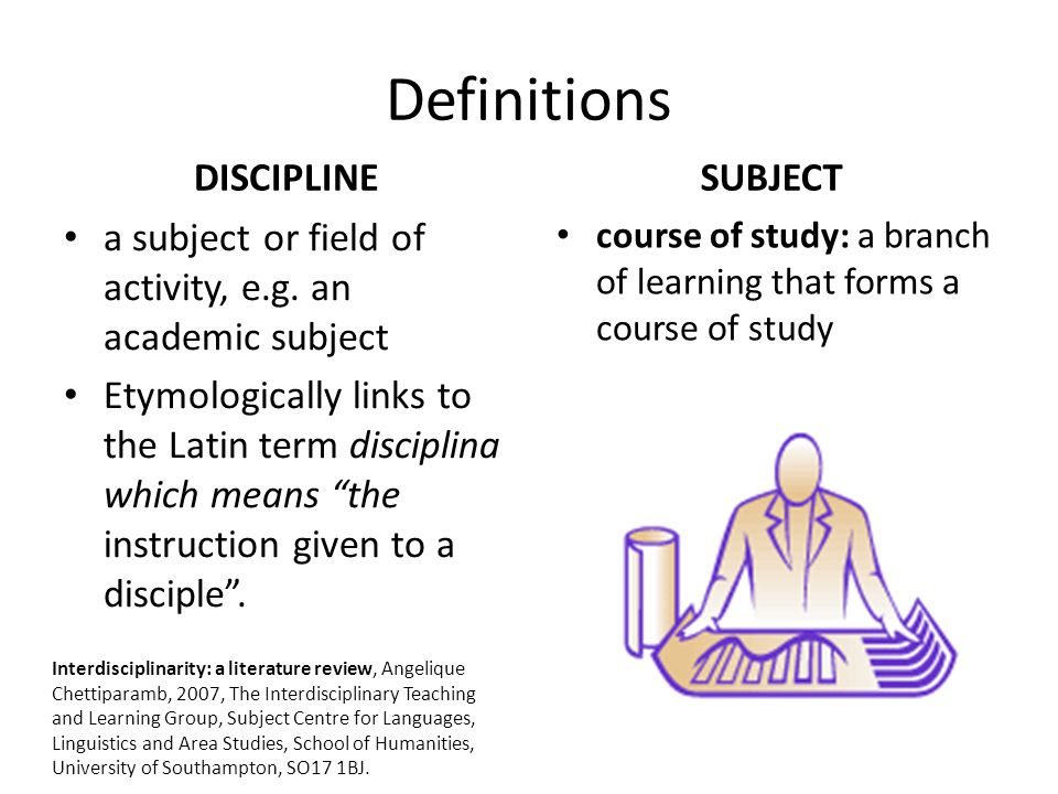 "Definitions DISCIPLINE a subject or field of activity, e.g. an academic subject Etymologically links to the Latin term disciplina which means ""the ins"
