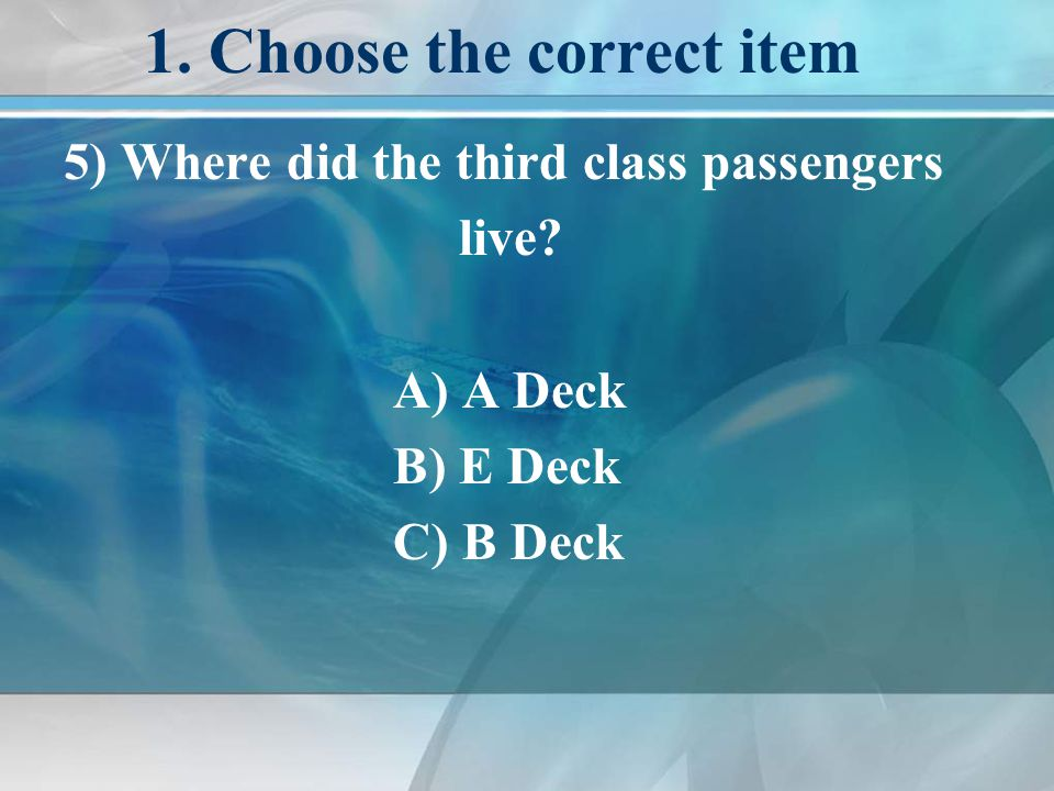 1. Choose the correct item 5) Where did the third class passengers live.