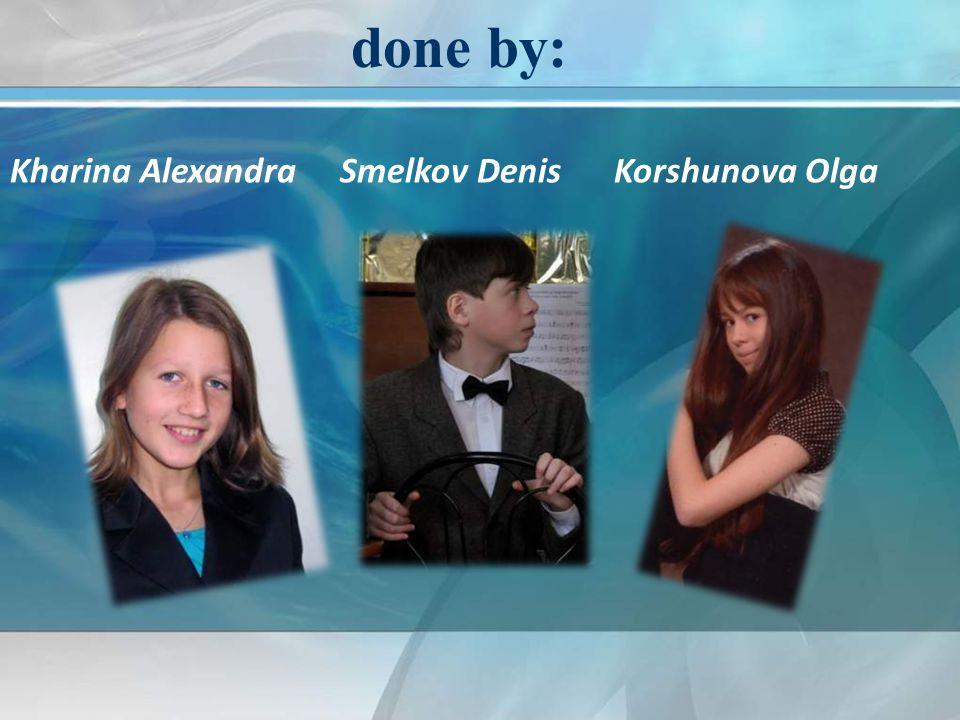 done by: Kharina Alexandra Smelkov Denis Korshunova Olga