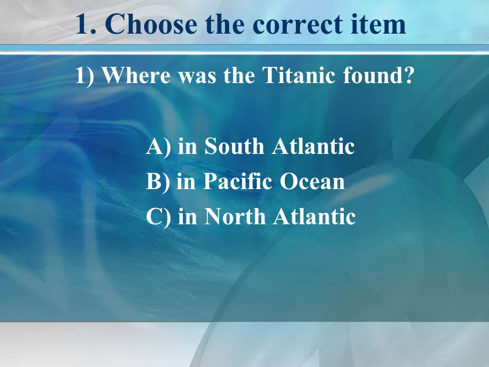 1. Choose the correct item 1) Where was the Titanic found.