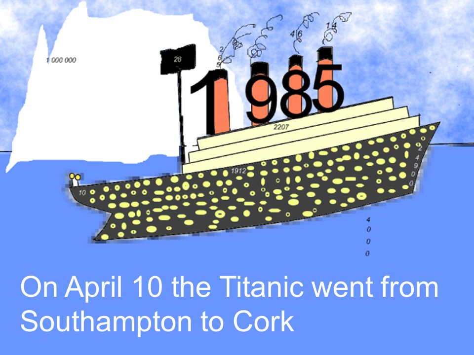 On April 10 the Titanic went from Southampton to Cork
